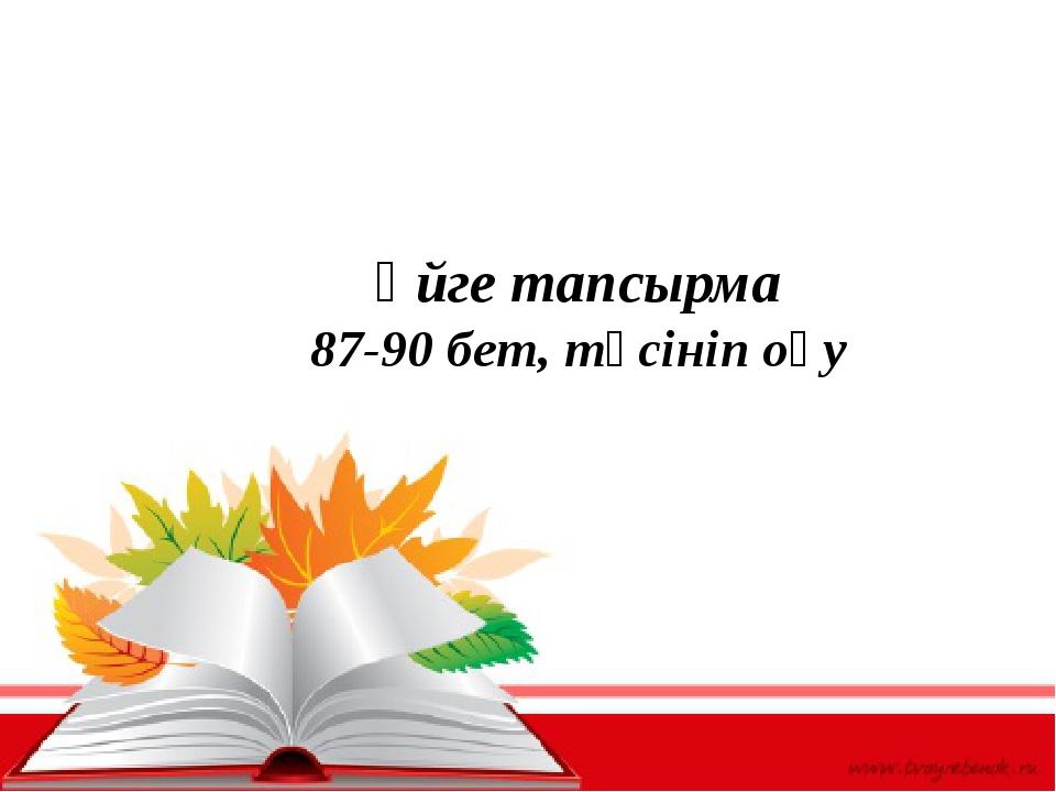 Үйге тапсырма 87-90 бет, түсініп оқу