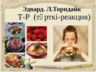 Эдвард. Л.Торндайк Т-Р (түрткі-реакция)