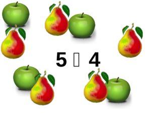 5 ˃ 4