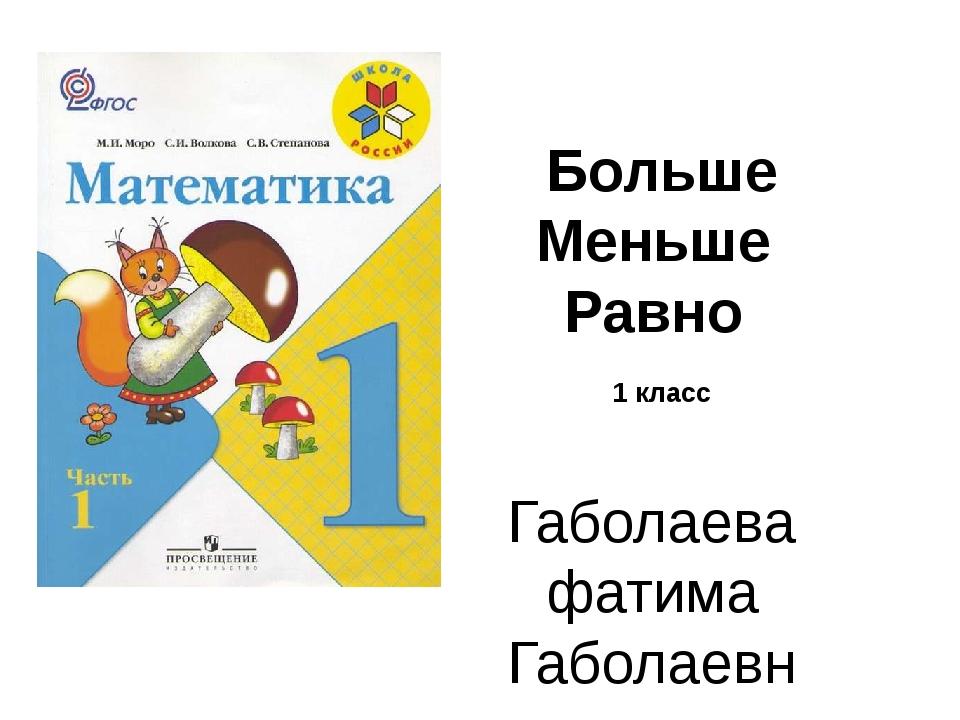 Больше Меньше Равно 1 класс Габолаева фатима Габолаевна 2016