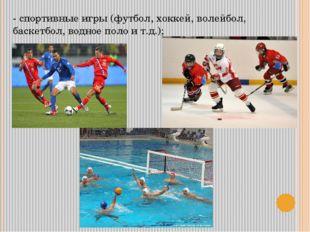 - спортивные игры (футбол, хоккей, волейбол, баскетбол, водное поло и т.д.);