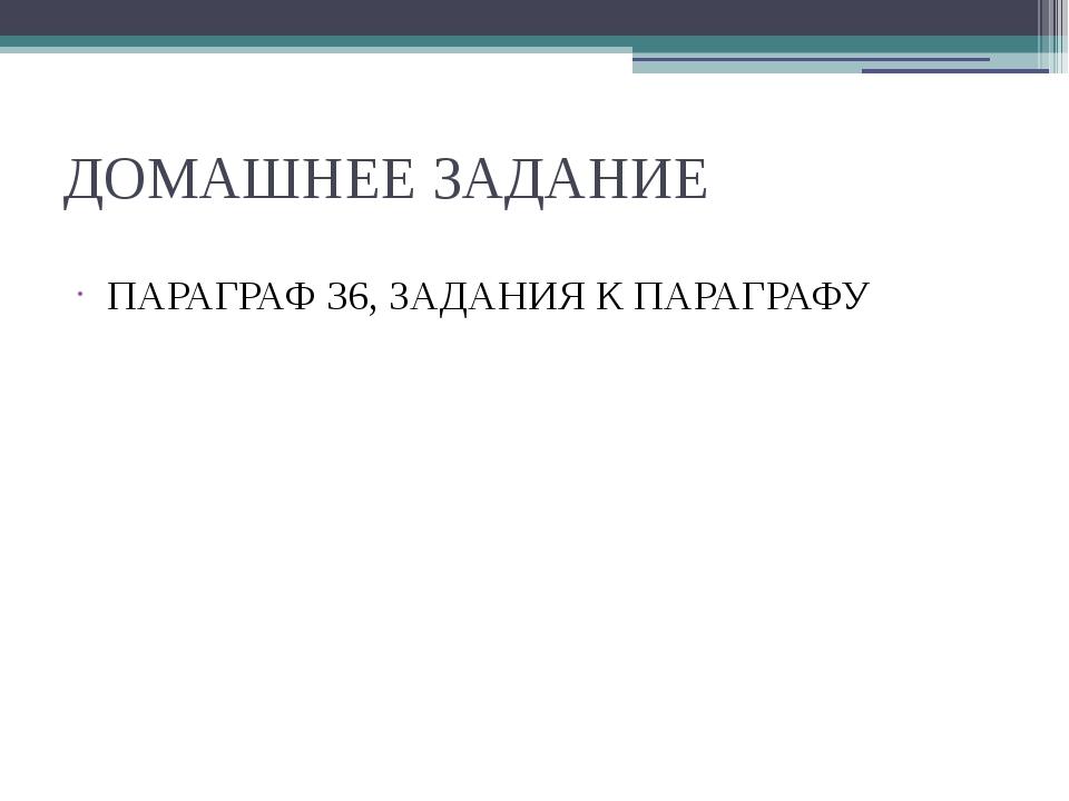 ДОМАШНЕЕ ЗАДАНИЕ ПАРАГРАФ 36, ЗАДАНИЯ К ПАРАГРАФУ