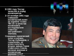 В 1991году Тохтар зачислен в отряд космонавтов. 2–10октября 1991года совер