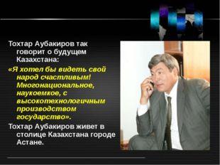 Тохтар Аубакиров так говорит о будущем Казахстана: «Я хотел бы видеть свой на