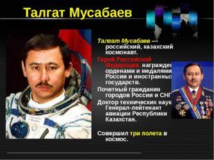 Талгат Мусабаев Талгат Мусабаев — российский, казахский космонавт. Герой Росс