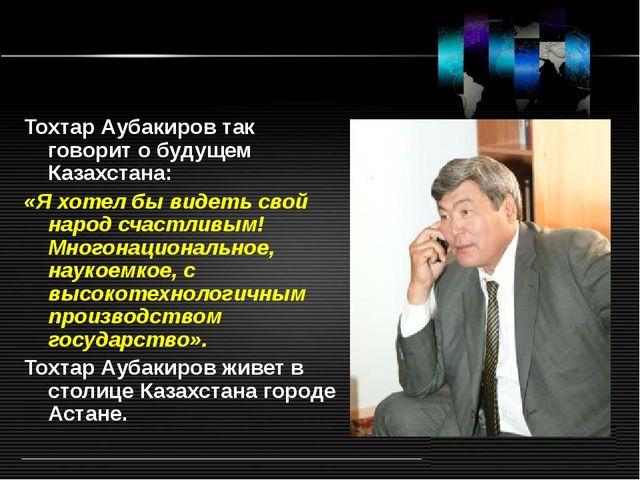 Тохтар Аубакиров так говорит о будущем Казахстана: «Я хотел бы видеть свой на...