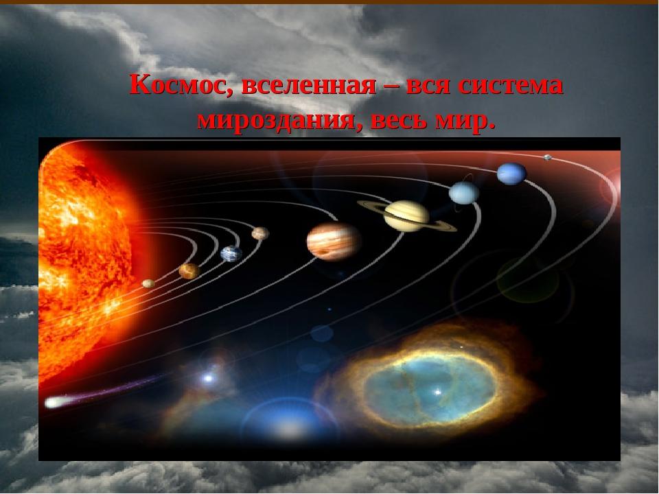 Космос, вселенная – вся система мироздания, весь мир.