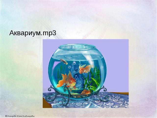 Аквариум.mp3 © Дегтярёва Юлия Владимировна
