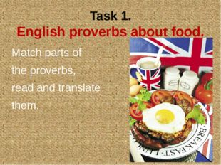 Task 1. English proverbs about food. Match parts of the proverbs, read and tr
