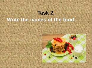 Task 2. Write the names of the food.