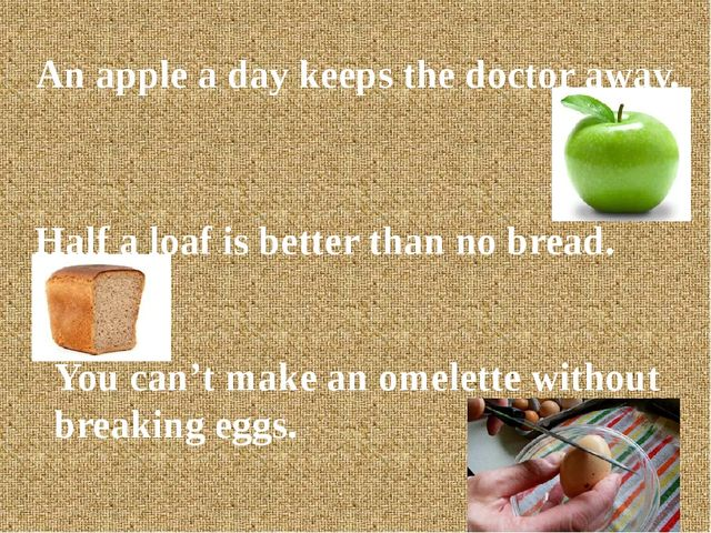 An apple a day keeps the doctor away. Half a loaf is better than no bread. Y...