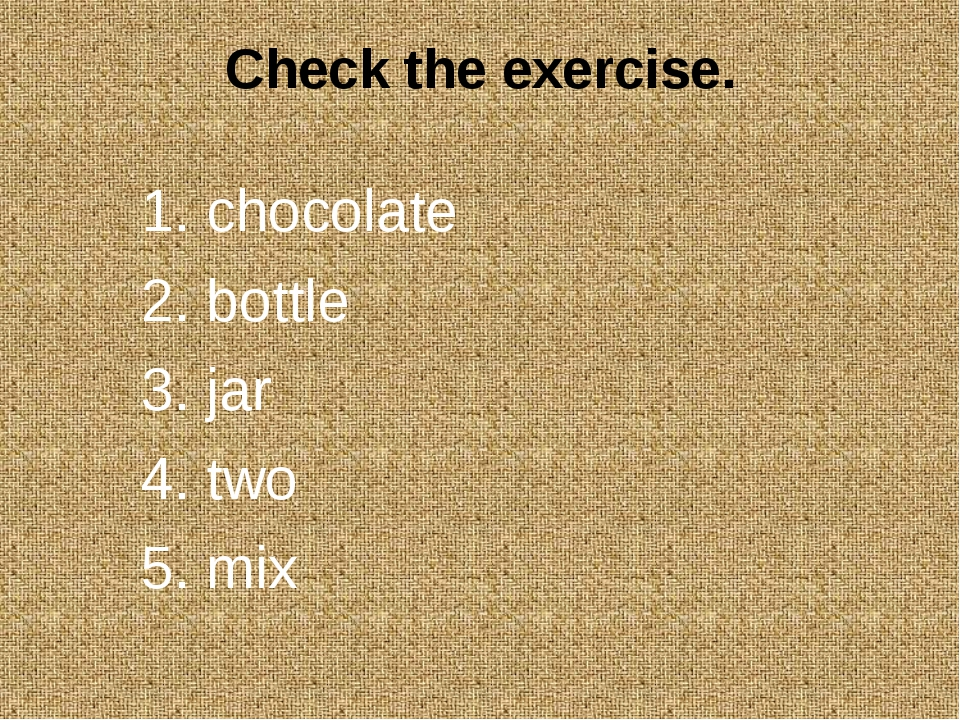 Check the exercise. 1. chocolate 2. bottle 3. jar 4. two 5. mix