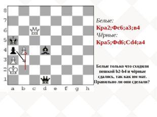 Белые: Кра2;Фс6;а3;в4 Чёрные: Кра5;Фd6;Сd4;а4 Белые только что сходили пешкой