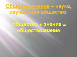 Обществознание – наука, изучающая общество. общество + знание = обществознание