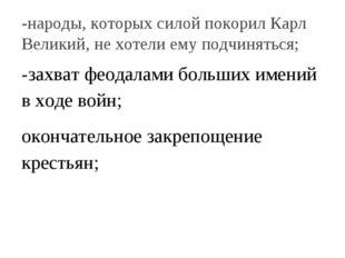 -народы, которых силой покорил Карл Великий, не хотели ему подчиняться; -захв