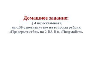 Домашнее задание: § 4 пересказывать; на с.39 ответить устно на вопросы рубрик