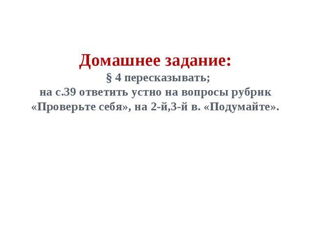 Домашнее задание: § 4 пересказывать; на с.39 ответить устно на вопросы рубрик...