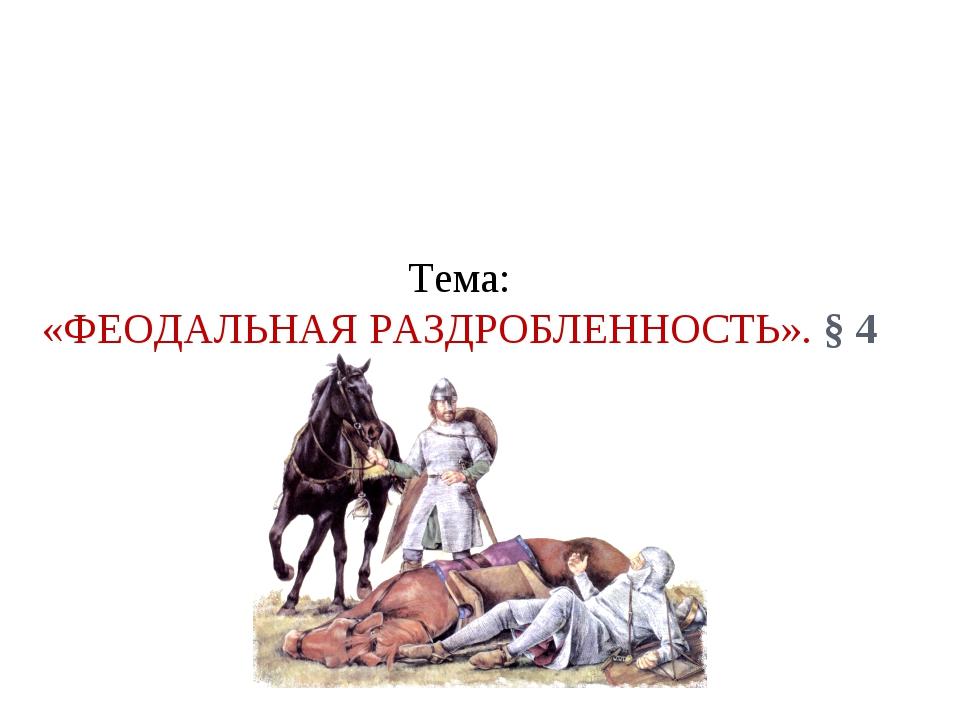 Тема: «ФЕОДАЛЬНАЯ РАЗДРОБЛЕННОСТЬ». § 4