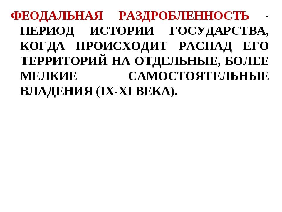 ФЕОДАЛЬНАЯ РАЗДРОБЛЕННОСТЬ - ПЕРИОД ИСТОРИИ ГОСУДАРСТВА, КОГДА ПРОИСХОДИТ РАС...