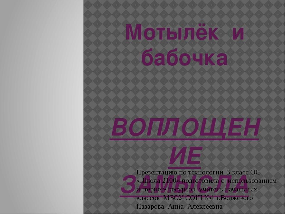 Мотылёк и бабочка ВОПЛОЩЕНИЕ ЗАМЫСЛА Презентацию по технологии 3 класс ОС «Шк...
