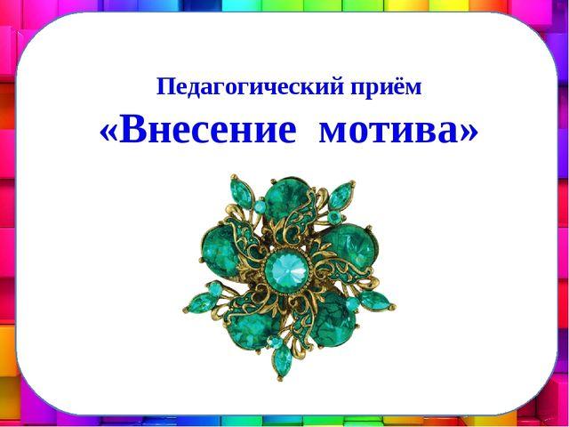 Педагогический приём «Внесение мотива»