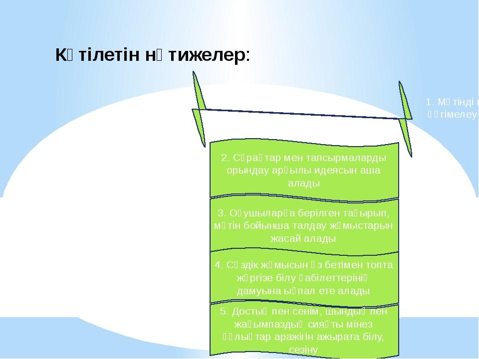 Күтілетін нәтижелер: 1. Мәтінді мазмұнына сай жүйелі әңгімелеу арқылы түсінге...