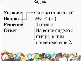 Задача Условие Сколько птиц стало? Вопрос 2+2=4 (п.) Решение 4 птицы Ответ На