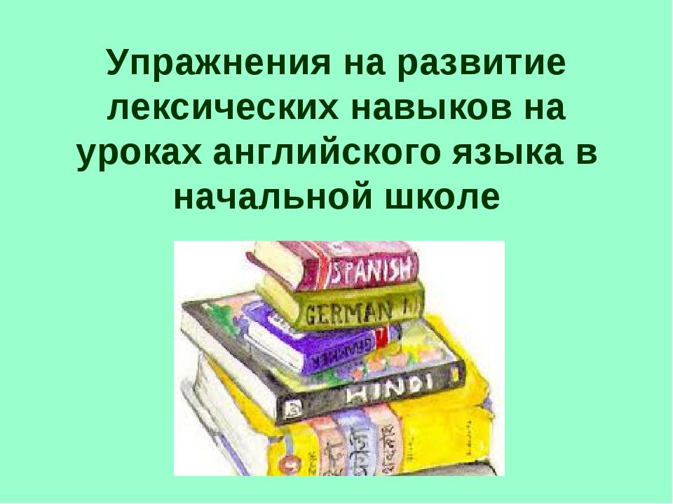 Упражнения на развитие лексических навыков на уроках английского языка в нача...