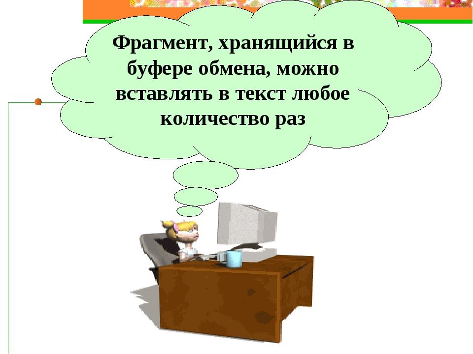 Фрагмент, хранящийся в буфере обмена, можно вставлять в текст любое количеств...