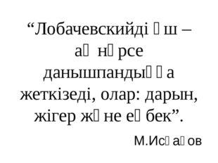 """""""Лобачевскийді үш – ақ нәрсе данышпандыққа жеткізеді, олар: дарын, жігер және"""