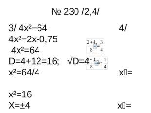 № 230 /2,4/ 3/ 4x²−64 4/ 4x²−2x-0,75 4x²=64 D=4+12=16; √D=4 x²=64/4 x₁= x²=16