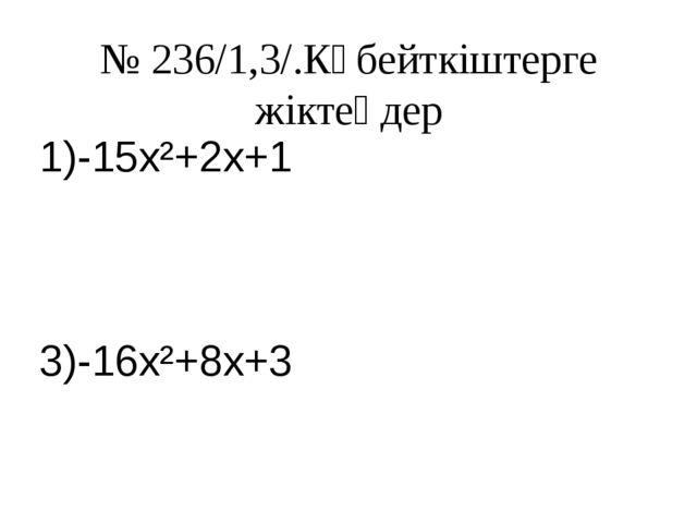 № 236/1,3/.Көбейткіштерге жіктеңдер 1)-15x²+2x+1 3)-16x²+8x+3