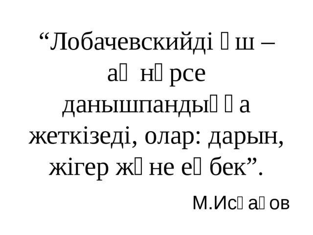 """""""Лобачевскийді үш – ақ нәрсе данышпандыққа жеткізеді, олар: дарын, жігер және..."""