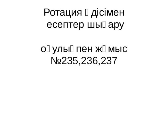 Ротация әдісімен есептер шығару оқулықпен жұмыс №235,236,237