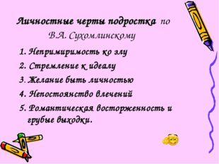 Личностные черты подростка по В.А. Сухомлинскому 1. Непримиримость ко злу 2.