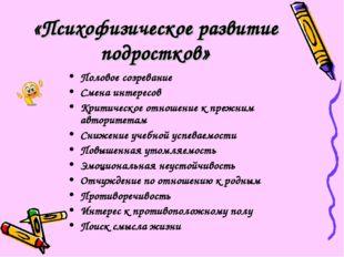 «Психофизическое развитие подростков» Половое созревание Смена интересов Крит