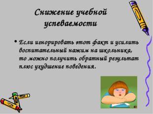 Снижение учебной успеваемости Если игнорировать этот факт и усилить воспитате