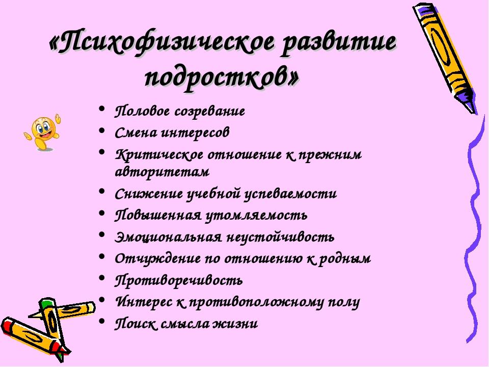 «Психофизическое развитие подростков» Половое созревание Смена интересов Крит...