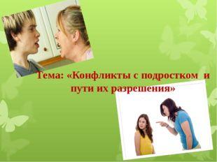 Тема: «Конфликты с подростком и пути их разрешения»