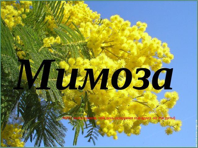 (ФИО выпускников, чей день рождения выпадает на эти даты) Мимоза