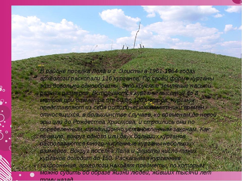 В районе поселка Лола и г. Элисты в 1961-1964 годах археологи раскопали 116...