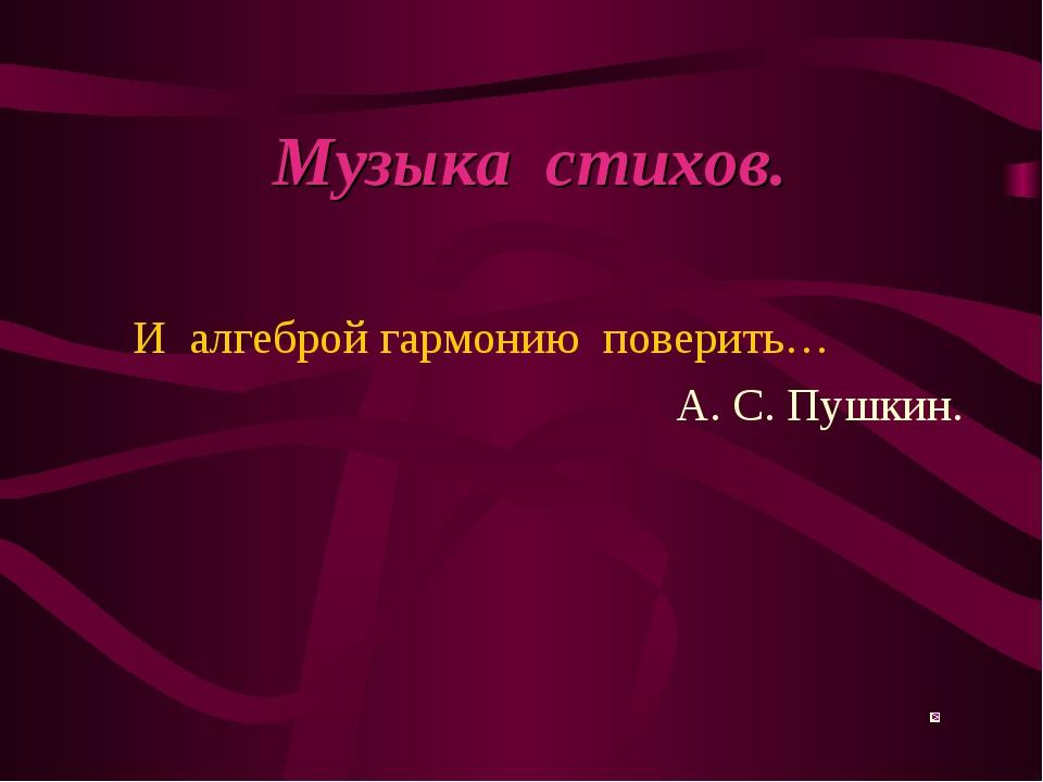 Музыка стихов. И алгеброй гармонию поверить… А. С. Пушкин.