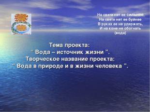 """Тема проекта: """" Вода – источник жизни """". Творческое название проекта: """" Вода"""