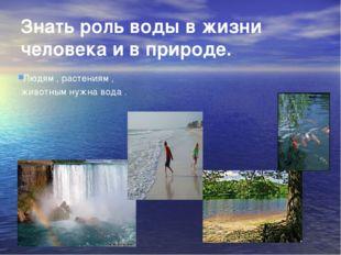 Знать роль воды в жизни человека и в природе. Людям , растениям , животным ну