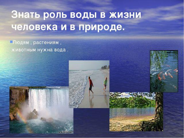 Знать роль воды в жизни человека и в природе. Людям , растениям , животным ну...