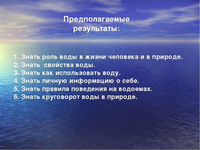 Предполагаемые результаты: Знать роль воды в жизни человека и в природе. Знат...