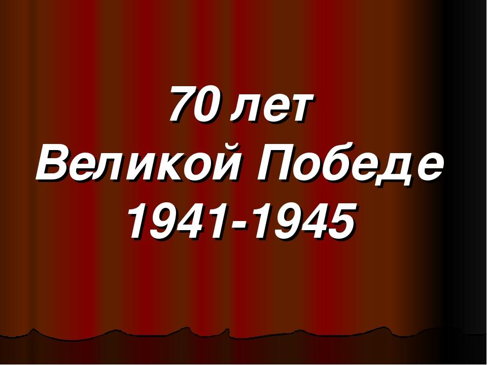 70 лет Великой Победе 1941-1945