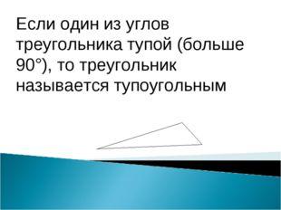 Если один из углов треугольника тупой (больше 90°), то треугольник называется