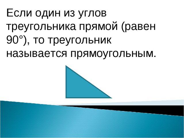 Если один из углов треугольника прямой (равен 90°), то треугольник называется...