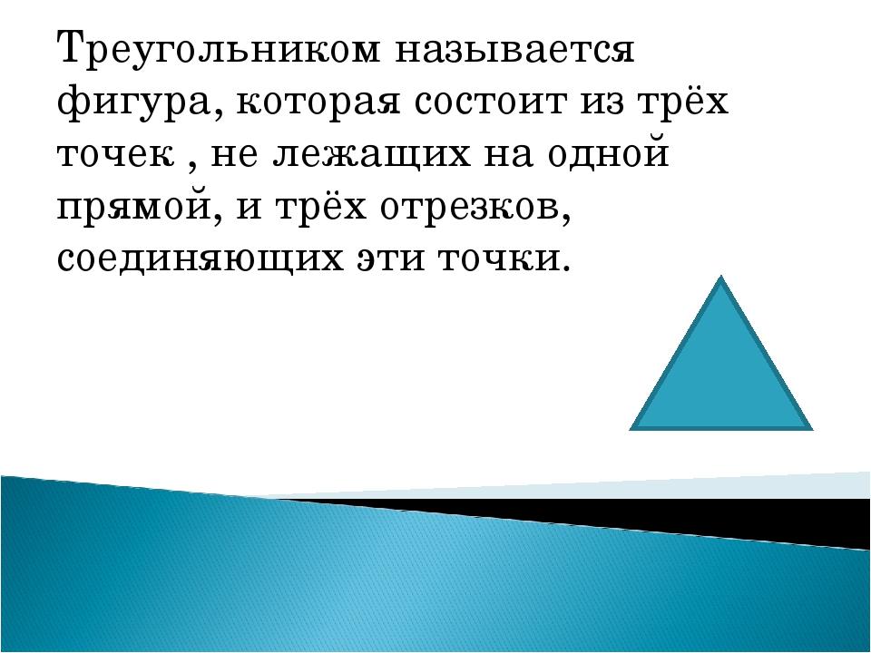 Треугольником называется фигура, которая состоит из трёх точек , не лежащих н...